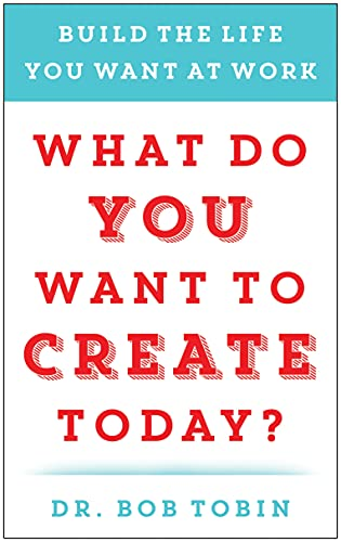 what-do-you-want-to-create-today-build-the-life-you-want-at-work
