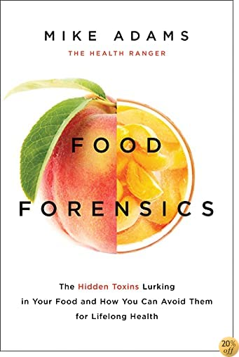 TFood Forensics: The Hidden Toxins Lurking in Your Food and How You Can Avoid Them for Lifelong Health