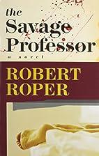 The Savage Professor by Robert Roper