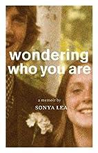 Wondering Who You Are: A Memoir by Sonya Lea