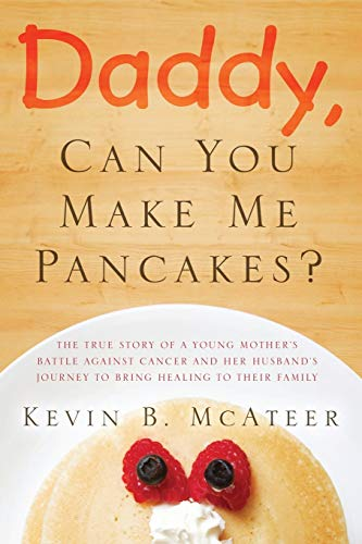 daddy-can-you-make-me-pancakes-the-true-story-of-a-young-mothers-battle-against-cancer-and-her-husbands-journey-to-bring-healing-to-their-family