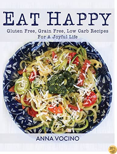 TEat Happy: Gluten Free, Grain Free, Low Carb Recipes Made from Real Foods For A Joyful Life
