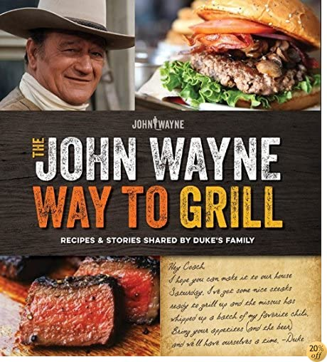 TThe Official John Wayne Way to Grill: Great Stories & Manly Meals Shared By Duke's Family