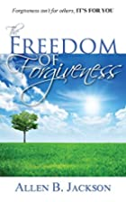 The Freedom of Forgiveness by Allen B…