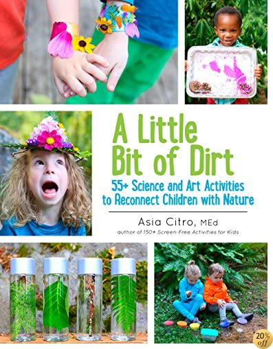 TA Little Bit of Dirt: 55+ Science and Art Activities to Reconnect Children with Nature