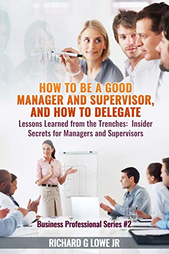 how-to-be-a-good-manager-and-supervisor-and-how-to-delegate-lessons-learned-from-the-trenches-insider-secrets-for-managers-and-supervisors-business-professional-volume-2