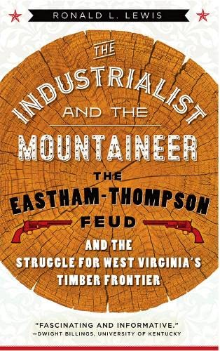 the-industrialist-and-the-mountaineer-the-eastham-thompson-feud-and-the-struggle-for-west-virginias-timber-frontier-west-virginia-appalachia