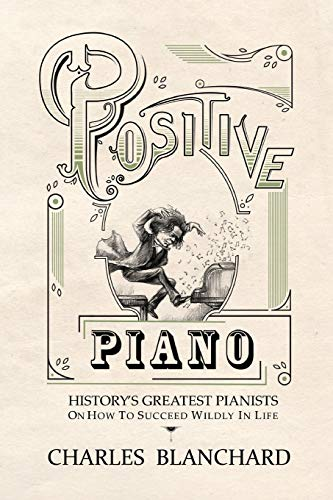 positive-piano-historys-greatest-pianists-on-how-to-succeed-wildly-in-life