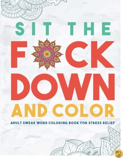 TSit the F*ck Down and Color: Adult Swear Word Coloring Book for Stress Relief