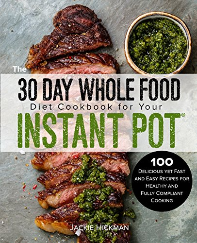 the-30-day-whole-food-diet-cookbook-for-your-instant-pot-100-delicious-yet-fast-and-easy-recipes-for-healthy-and-fully-compliant-cooking