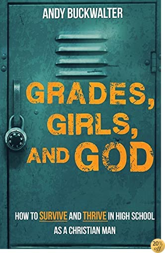 Grades, Girls, and God: How to Survive and Thrive in High School as a Christian Man