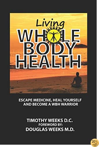 TLiving Whole Body Health: Escape Medicine, Heal Yourself, and Become a WBH Warrior