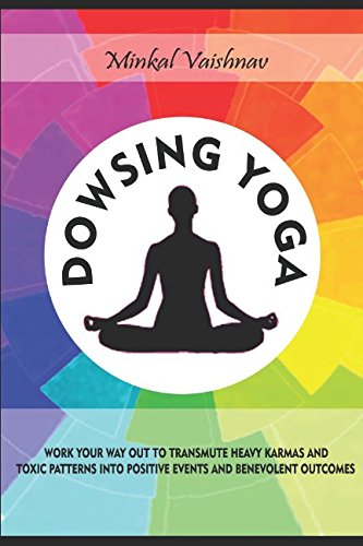 dowsing-yoga-work-your-way-out-to-transmute-heavy-karmas-and-toxic-patterns-into-positive-events-and-benevolent-outcomes
