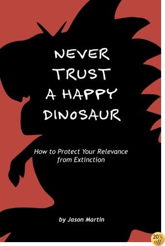 Never Trust a Happy Dinosaur: How to Protect Your Relevance from Extinction