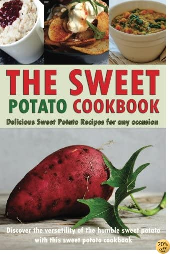 TThe Sweet Potato Cookbook: Delicious Sweet Potato Recipes for Any Occasion - Discover the Versatility of The Humble Sweet Potato with This Sweet Potato Cookbook