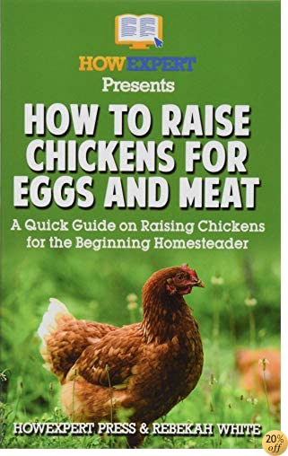 How to Raise Chickens for Eggs and Meat: A Quick Guide on Raising Chickens for the Beginning Homesteader
