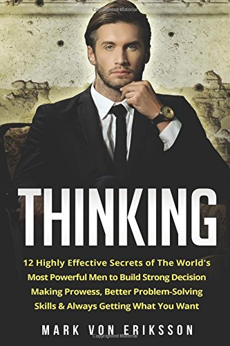 thinking-12-highly-effective-secrets-of-the-worlds-most-powerful-men-to-build-strong-decision-making-prowess-better-problem-solving-skills-always-you-want-human-psychology-series-volume-2