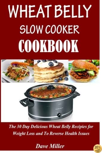 Wheat Belly  Slowcooker  Cookbook:: The 30-Day Delicious Wheat Belly Recipes for Weight Loss and to Reverse Health Issues.