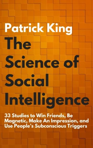 the-science-of-social-intelligence-33-studies-to-win-friends-be-magnetic-make-an-impression-and-use-peoples-subconscious-triggers
