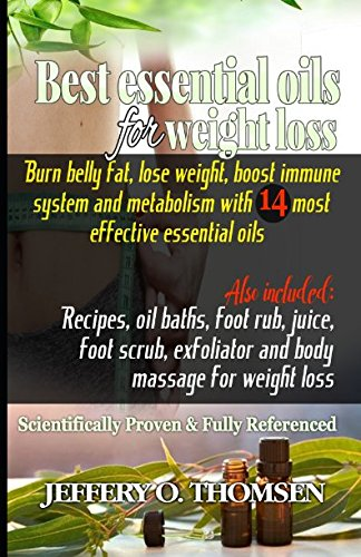 best-essential-oils-for-weight-loss-burn-belly-fat-lose-weight-boost-immune-system-metabolism-w-14-most-effective-essential-oils-recipes-oil-baths-juice-foot-scrub-body-massage-exfoliator