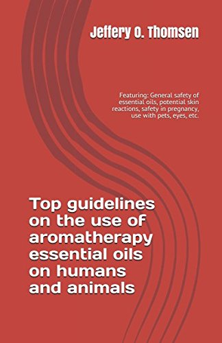 top-guidelines-on-the-use-of-aromatherapy-essential-oils-on-humans-and-animals-featuring-general-safety-of-essential-oils-potential-skin-reactions-safety-in-pregnancy-use-with-pets-eyes-etc