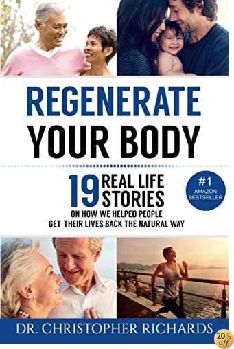 Regenerate Your Body: 19 Real Life Stories On How We Helped People Get Their Lives Back The Natural Way