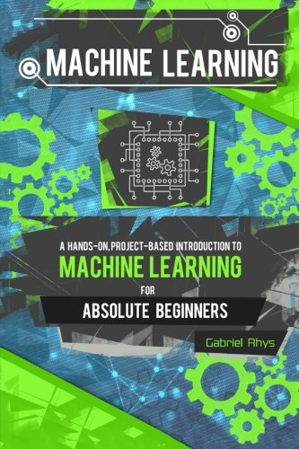 machine-learning-a-hands-on-project-based-introduction-to-machine-learning-for-absolute-beginners-mastering-engineering-ml-systems-using-scikit-learn-and-tensorflow