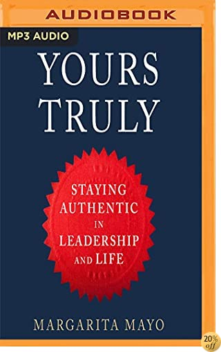 Yours Truly: How to Stay True to Your Authentic Self in Leadership and Life