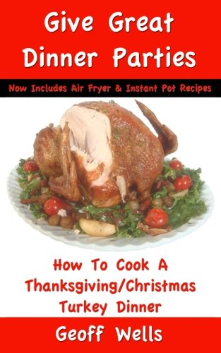 how-to-cook-a-thanksgiving-christmas-turkey-dinner-now-includes-air-fryer-instant-pot-recipes-great-dinner-parties-volume-1