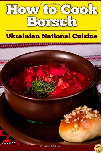 How to Cook Borsch: Borscht. Recipe Borscht. Red Beet Borscht. Ukrainian National Cuisine (Volume 1)