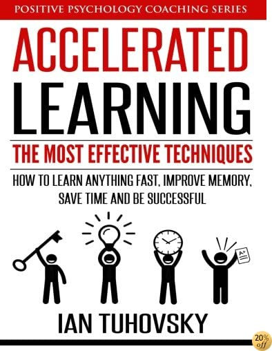 TAccelerated Learning: The Most Effective Techniques: How to Learn Fast, Improve Memory, Save Your Time and Be Successful (Positive Psychology Coaching Series) (Volume 14)