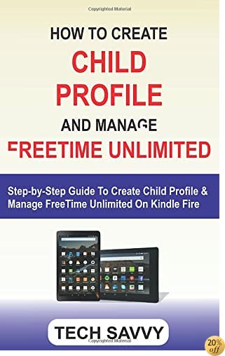 HOW TO CREATE CHILD PROFILE AND MANAGE FREETIME UNLIMITED: Step-by-Step Guide To Create Kindle Profile & Manage FreeTime Unlimited On Kindle Fire 7 Fire HD 8 & HD 10