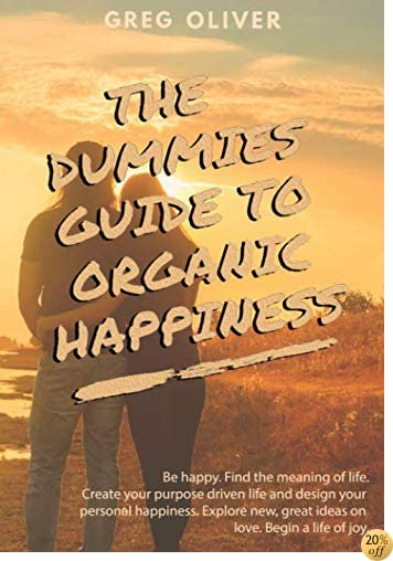 THE DUMMIES GUIDE TO ORGANIC HAPPINESS: Be Happy. Find the meaning of life. Create your purpose driven life and design your personal happiness. Explore new, great ideas on love. Begin life of joy.
