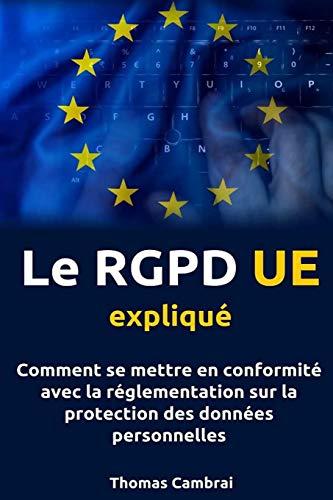 le-rgpd-ue-expliqu-comment-se-mettre-en-conformit-avec-la-rglementation-sur-la-protection-des-donnes-personnelles-french-edition