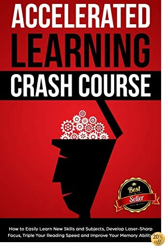 Accelerated Learning Crash Course: How to Easily Learn New Skills and Subjects, Develop Laser Sharp Focus, Triple Your Reading Speed and Improve Your Memory Ability!
