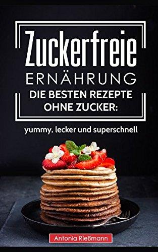 zuckerfreie-ernhrung-die-besten-rezepte-ohne-zucker-yummy-lecker-und-superschnell-german-edition