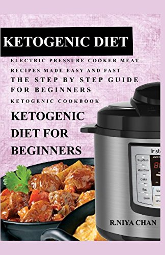ketogenic-diet-electric-pressure-cooker-meat-recipes-made-easy-and-fast-the-step-by-step-guide-for-beginners-ketogenic-cookbook-ketogenic-diet-for-beginners