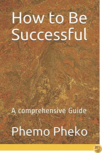 How to Be Successful: A comprehensive Guide