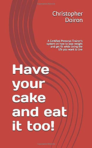 have-your-cake-and-eat-it-too-a-certified-personal-trainers-system-on-how-to-lose-weight-and-get-fit-while-living-the-life-you-want-to-live