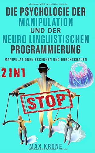 die-psychologie-der-manipulation-und-der-neuro-linguistischen-programmierung-manipulationen-erkennen-und-durchschauen-german-edition