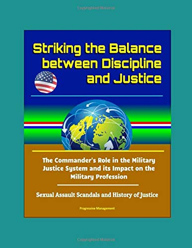 striking-the-balance-between-discipline-and-justice-the-commanders-role-in-the-military-justice-system-and-its-impact-on-the-military-profession-sexual-assault-scandals-and-history-of-justice