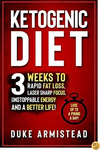 The Ketogenic Diet: 3 Weeks to Rapid Fat Loss, Laser Sharp Focus, Unstoppable Energy and a Better Life