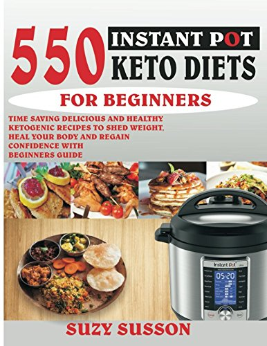 550-instant-pot-keto-diets-for-beginners-time-saving-delicious-and-healthy-ketogenic-recipes-to-shed-weight-heal-your-body-and-regain-confidence-with-beginners-guide