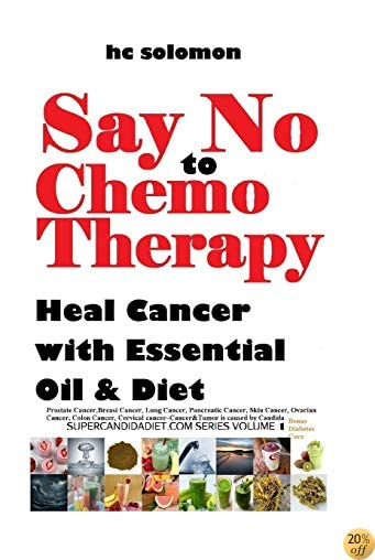 Say No To Chemotherapy-Heal Cancer with Essential Oil&Diet:Prostate,Breast Cancer,Lung,Pancreatic,Skin Cancer,Ovarian,Colon,Cervical ... Cure (supercandidadiet.com series) (Volume 1)