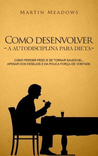 como-desenvolver-a-autodisciplina-para-dieta-como-perder-peso-e-se-tornar-saudvel-apesar-dos-desejos-e-da-pouca-fora-de-vontade-portuguese-edition