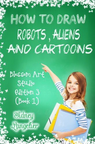 how-to-draw-robots-aliens-and-cartoons-blossom-art-studio-edition-3-book-1-learn-to-draw-cartoon-characters-step-by-step-for-beginners-cartooning-books-for-teens-volume-1