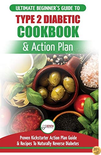 Type 2 Diabetes Cookbook & Action Plan: The Ultimate Beginner's Diabetic Diet Cookbook & Kickstarter Action Plan Guide to Naturally Reverse Diabetes + Proven, Easy & Healthy Type 2 Diabetic Recipes