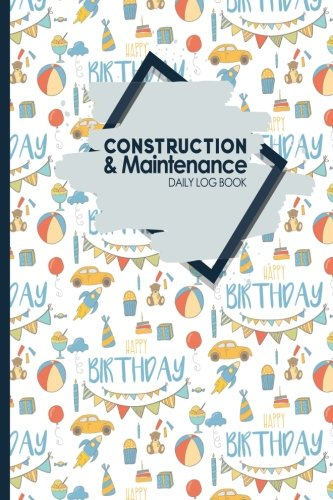 construction-maintenance-daily-log-book-jobsite-project-management-report-planner-great-construction-project-administration-not-for-scheduling-cute-birthday-cover-volume-73