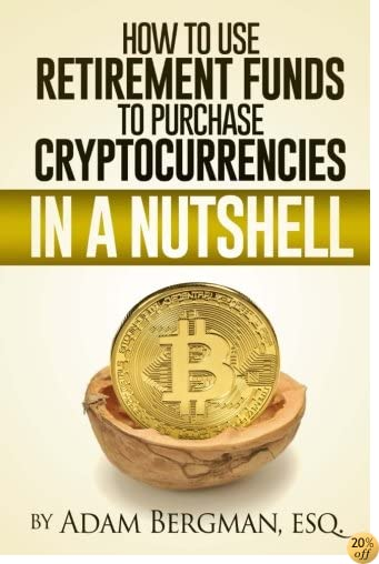 THow to Use Retirement Funds to Purchase Cryptocurrencies in a Nutshell (Taxation of Self-Directed Retirement Plans in a Nutshell) (Volume 3)