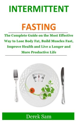intermittent-fasting-the-complete-guide-on-the-most-effective-way-to-lose-body-fat-build-muscles-fast-improve-health-and-live-a-longer-and-more-productive-life